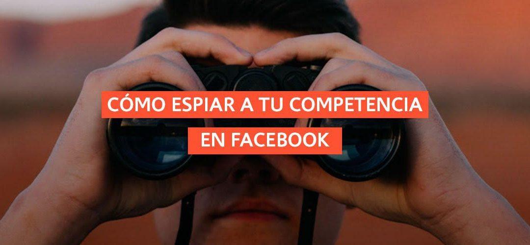Cómo espiar a tu competencia en Facebook
