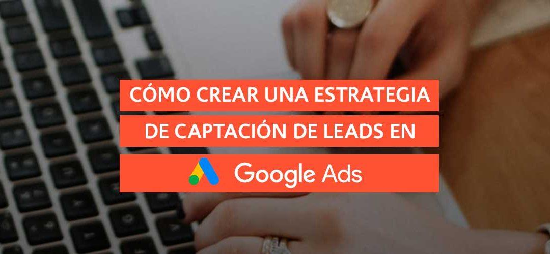 Cómo crear una estrategia de captación de leads en Google Ads