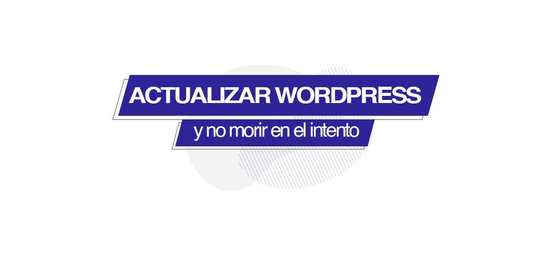 Cómo actualizar WordPress sin morir en el intento